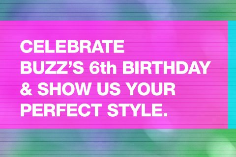 CELEBRATE BUZZ 6th BIRTHDAY & SHOW US YOUR PERFECT STYLE